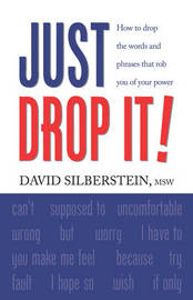 JUST DROP IT! How to Drop Common Words and Phrases That Rob You of Your Power by David Silberstein MSW image