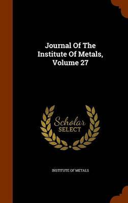 Journal of the Institute of Metals, Volume 27 by Institute of Metals