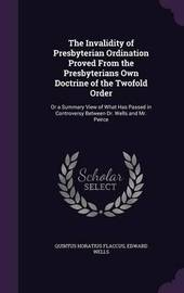 The Invalidity of Presbyterian Ordination Proved from the Presbyterians Own Doctrine of the Twofold Order by Quintus Horatius Flaccus