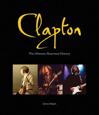 Clapton: The Ultimate Illustrated History by Chris Welch