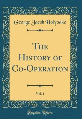 The History of Co-Operation, Vol. 1 (Classic Reprint) by George Jacob Holyoake