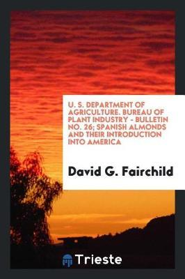 U. S. Department of Agriculture. Bureau of Plant Industry - Bulletin No. 26; Spanish Almonds and Their Introduction Into America by David G Fairchild