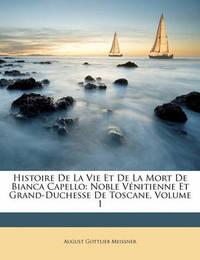 Histoire de La Vie Et de La Mort de Bianca Capello: Noble Vnitienne Et Grand-Duchesse de Toscane, Volume 1 by August Gottlieb Meissner