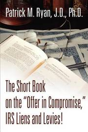 The Short Book on the Offer in Compromise, IRS Liens and Levies! by Patrick M Ryan