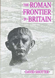 The Roman Frontier in Britain by David C.A. Shotter