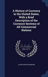 A History of Currency in the United States, with a Brief Description of the Currency Systems of All Commercial Nations by Alonzo Barton Hepburn