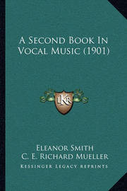A Second Book in Vocal Music (1901) a Second Book in Vocal Music (1901) by Eleanor Smith