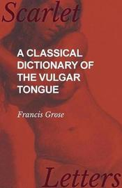 A Classical Dictionary of the Vulgar Tongue by Francis Grose
