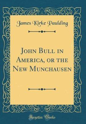 John Bull in America, or the New Munchausen (Classic Reprint) by James Kirke Paulding