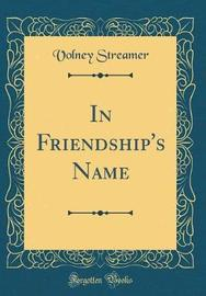 In Friendship's Name (Classic Reprint) by Volney Streamer image