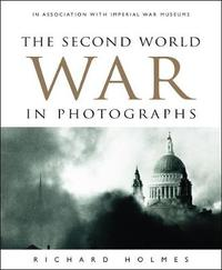 The Second World War in Photographs by Richard Holmes