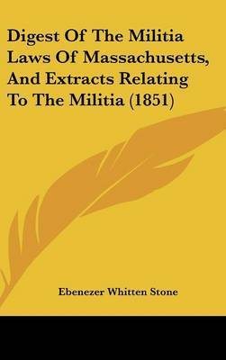 Digest of the Militia Laws of Massachusetts, and Extracts Relating to the Militia (1851) by Ebenezer Whitten Stone