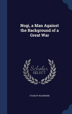 Nogi, a Man Against the Background of a Great War by Stanley Washburn