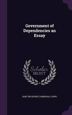 Government of Dependencies an Essay by Bart Sir George Cornewall Lewis image
