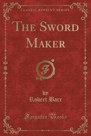 The Sword Maker (Classic Reprint) by Robert Barr