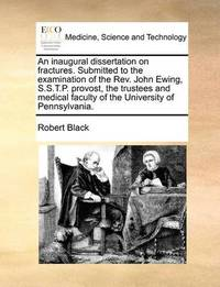 An Inaugural Dissertation on Fractures. Submitted to the Examination of the Rev. John Ewing, S.S.T.P. Provost, the Trustees and Medical Faculty of the University of Pennsylvania. by Robert Black