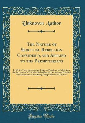The Nature of Spiritual Rebellion Consider'd, and Applied to the Presbyterians by Unknown Author