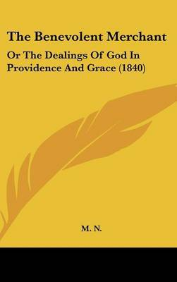 The Benevolent Merchant: Or The Dealings Of God In Providence And Grace (1840) by M N image