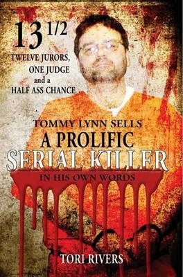 13 1/2: Twelve Jurors, One Judge and a Half-Assed Chance: Tommy Lynn Sells: A Prolific Serial Killer by Tori Rivers image