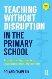 Teaching Without Disruption in the Primary School by Roland Chaplain
