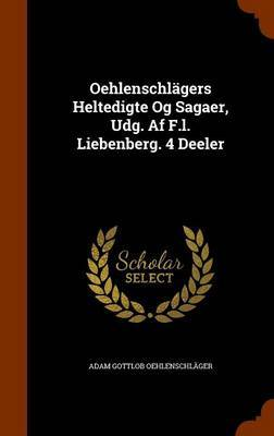 Oehlenschlagers Heltedigte Og Sagaer, Udg. AF F.L. Liebenberg. 4 Deeler by Adam Gottlob Oehlenschlager