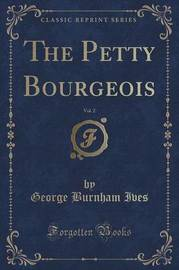 The Petty Bourgeois, Vol. 2 (Classic Reprint) by George Burnham Ives