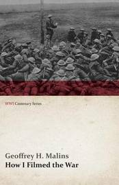 How I Filmed the War (WWI Centenary Series) by Geoffrey H Malins