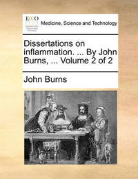 Dissertations on Inflammation. ... by John Burns, ... Volume 2 of 2 by John Burns
