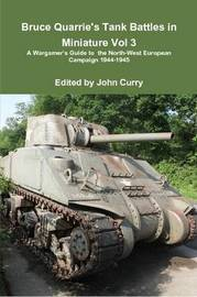 Bruce Quarrie's Tank Battles in Miniature Vol 3 A Wargamer's Guide to the North-West European Campaign 1944-1945 by John Curry