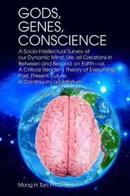 Gods, Genes, Conscience: A Socio-Intellectual Survey of Our Dynamic Mind, Life, All Creations in Between and Beyond, on Earth--Or, a Critical R by Mong H Tan Ph.D. image