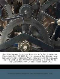 The Unitarians Defeated: Substance of the Judgment Delivered Dec. 23, 1833, by His Honour the Right Hon. Sir Launcelot Shadwell, Vice- Chancellor of England, in the Case of the Attorney-General V. Shore, as to the Construction of the Trust-Deeds Of... by Sir Lancelot Shadwell
