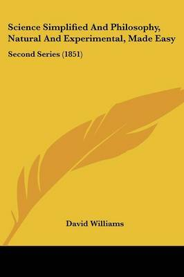 Science Simplified And Philosophy, Natural And Experimental, Made Easy: Second Series (1851) by David Williams image