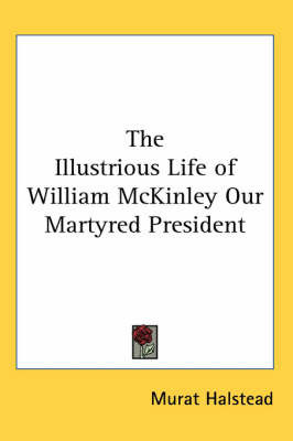 The Illustrious Life of William McKinley Our Martyred President by Murat Halstead