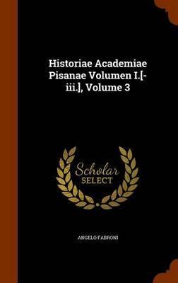 Historiae Academiae Pisanae Volumen I.[-III.], Volume 3 by Angelo Fabroni