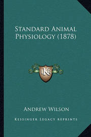Standard Animal Physiology (1878) by Andrew Wilson