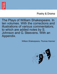 The Plays of William Shakespeare. in Ten Volumes. with the Corrections and Illustrations of Various Commentators; To Which Are Added Notes by S. Johnson and G. Steevens. with an Appendix. by William Shakespeare