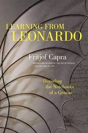 Learning from Leonardo; Decoding the Notebooks of a Genius by Fritjof Capra