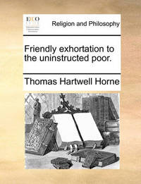 Friendly Exhortation to the Uninstructed Poor. by Thomas Hartwell Horne