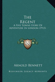 The Regent: A Five Towns Story of Adventure in London (1913) by Arnold Bennett