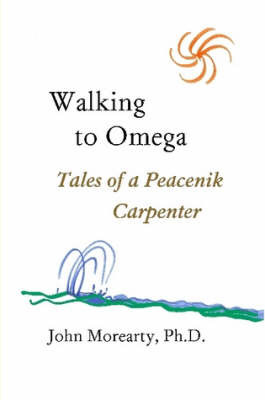 Walking to Omega: Tales of a Peacenik Carpenter by Ph.D., John Morearty image