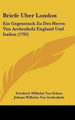 Briefe Uber London: Ein Gegenstuck Zu Des Herrn Von Archenholz England Und Italien (1792) by Friedrich Wilhelm Von Schutz