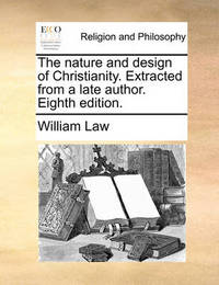 The Nature and Design of Christianity. Extracted from a Late Author. Eighth Edition. by William Law