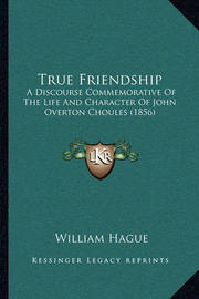 True Friendship: A Discourse Commemorative of the Life and Character of John Overton Choules (1856) by William Hague image