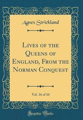 Lives of the Queens of England, from the Norman Conquest, Vol. 16 of 16 (Classic Reprint) by Agnes Strickland