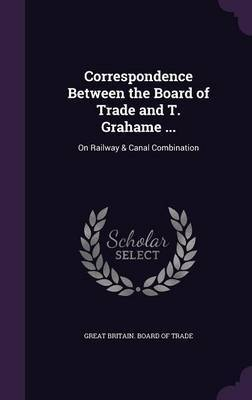 Correspondence Between the Board of Trade and T. Grahame ...
