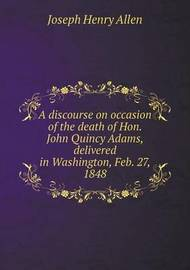 A Discourse on Occasion of the Death of Hon. John Quincy Adams, Delivered in Washington, Feb. 27, 1848 by Joseph Henry Allen