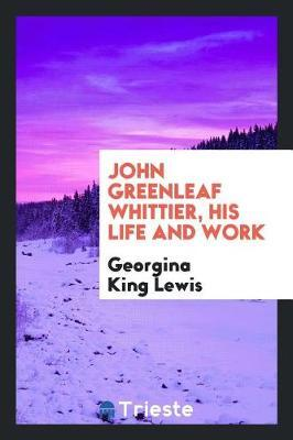 John Greenleaf Whittier, His Life and Work by Georgina King Lewis image