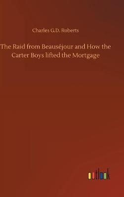 The Raid from Beaus jour and How the Carter Boys Lifted the Mortgage by Charles G. D.Roberts image