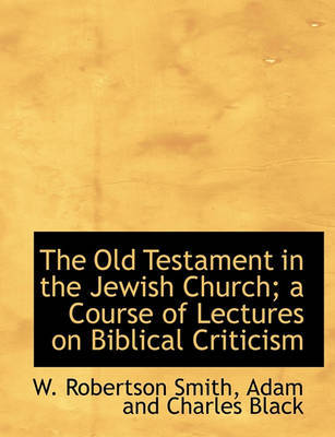 The Old Testament in the Jewish Church; A Course of Lectures on Biblical Criticism by W Robertson Smith