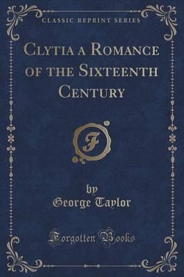 Clytia a Romance of the Sixteenth Century (Classic Reprint) by George Taylor